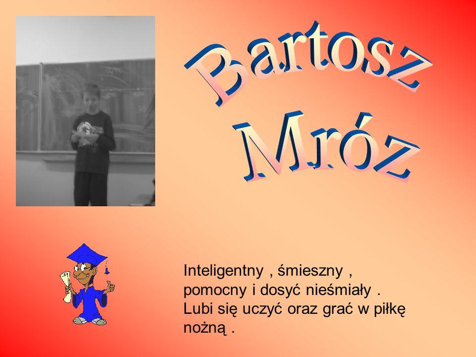 Bartosz Mróz Inteligentny , śmieszny , pomocny i dosyć nieśmiały .