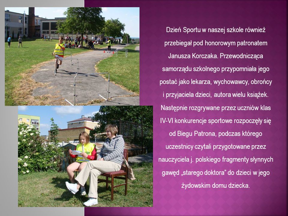 Dzień Sportu w naszej szkole również przebiegał pod honorowym patronatem Janusza Korczaka. Przewodnicząca samorządu szkolnego przypomniała jego postać jako lekarza, wychowawcy, obrońcy