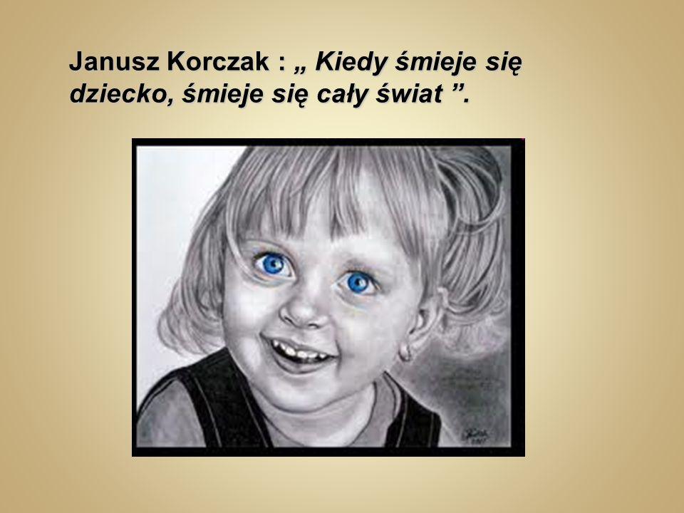 """Janusz Korczak : """" Kiedy śmieje się dziecko, śmieje się cały świat ."""