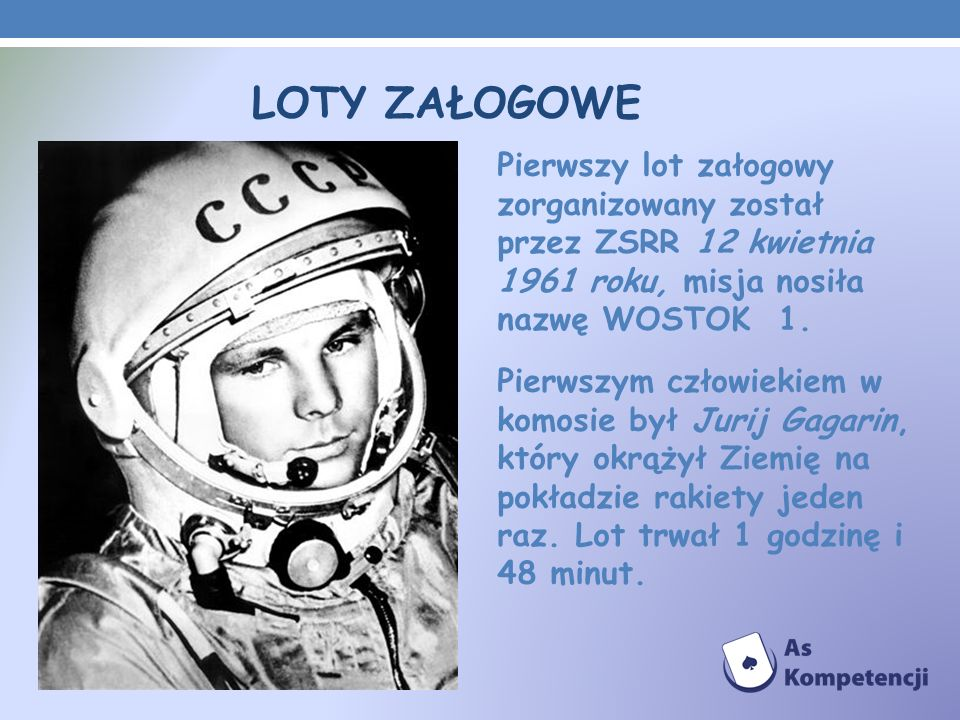 LOTY ZAŁOGOWE Pierwszy lot załogowy zorganizowany został przez ZSRR 12 kwietnia 1961 roku, misja nosiła nazwę WOSTOK 1.
