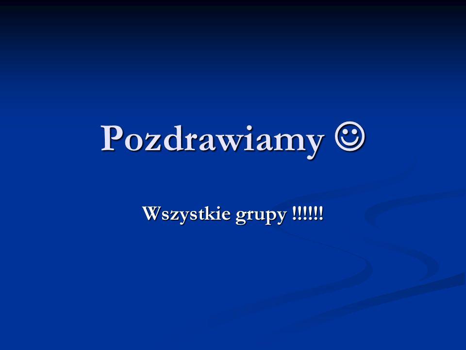 Pozdrawiamy  Wszystkie grupy !!!!!!