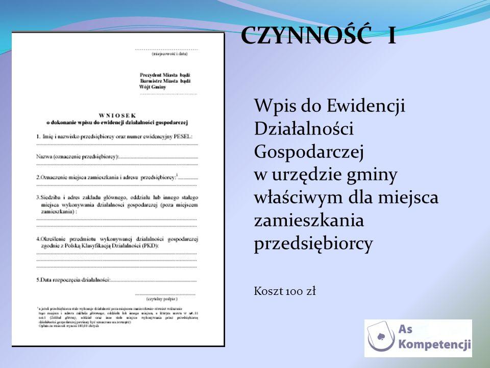 CZYNNOŚĆ I Wpis do Ewidencji Działalności Gospodarczej w urzędzie gminy właściwym dla miejsca zamieszkania przedsiębiorcy.
