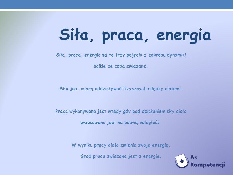 Siła, praca, energia Siła, praca, energia są to trzy pojęcia z zakresu dynamiki. ściśle ze sobą związane.