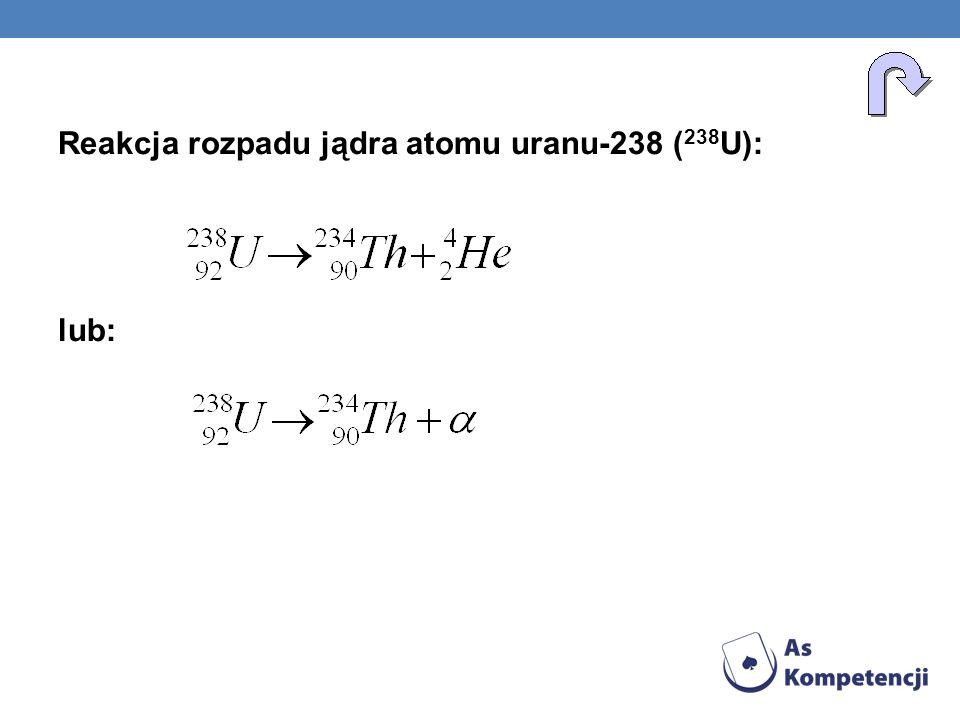Reakcja rozpadu jądra atomu uranu-238 (238U): lub: