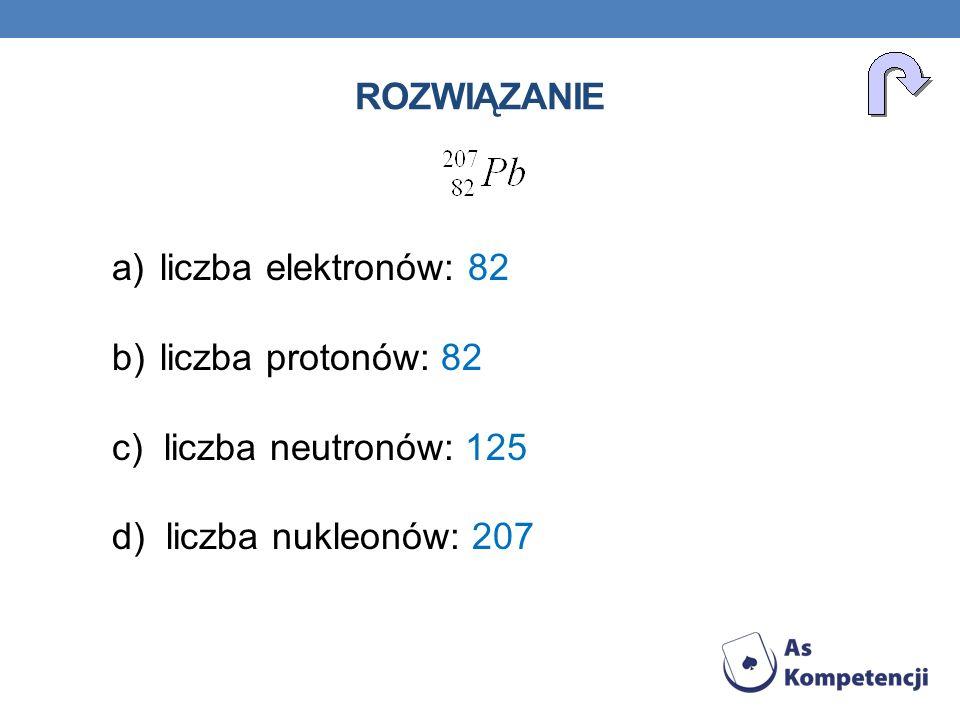 rozwiązanie liczba elektronów: 82. liczba protonów: 82.