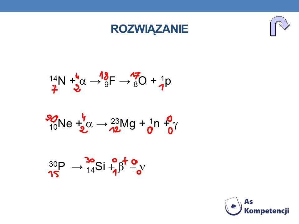 rozwiązanie 14N + a → 9F → 8O + 1p 10Ne + a → 23Mg + 1n + g