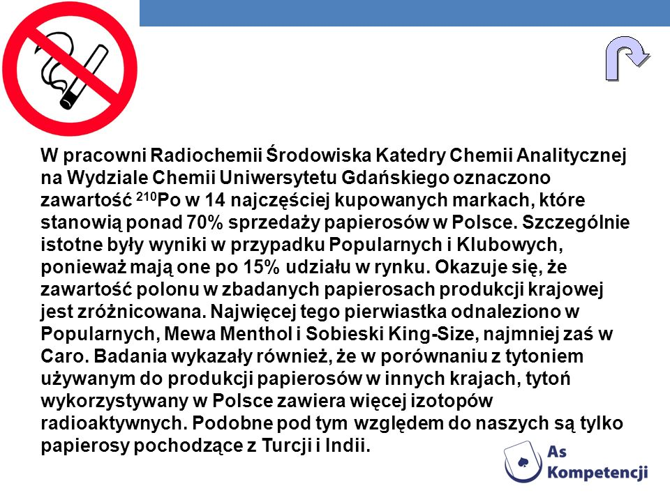 W pracowni Radiochemii Środowiska Katedry Chemii Analitycznej na Wydziale Chemii Uniwersytetu Gdańskiego oznaczono zawartość 210Po w 14 najczęściej kupowanych markach, które stanowią ponad 70% sprzedaży papierosów w Polsce.