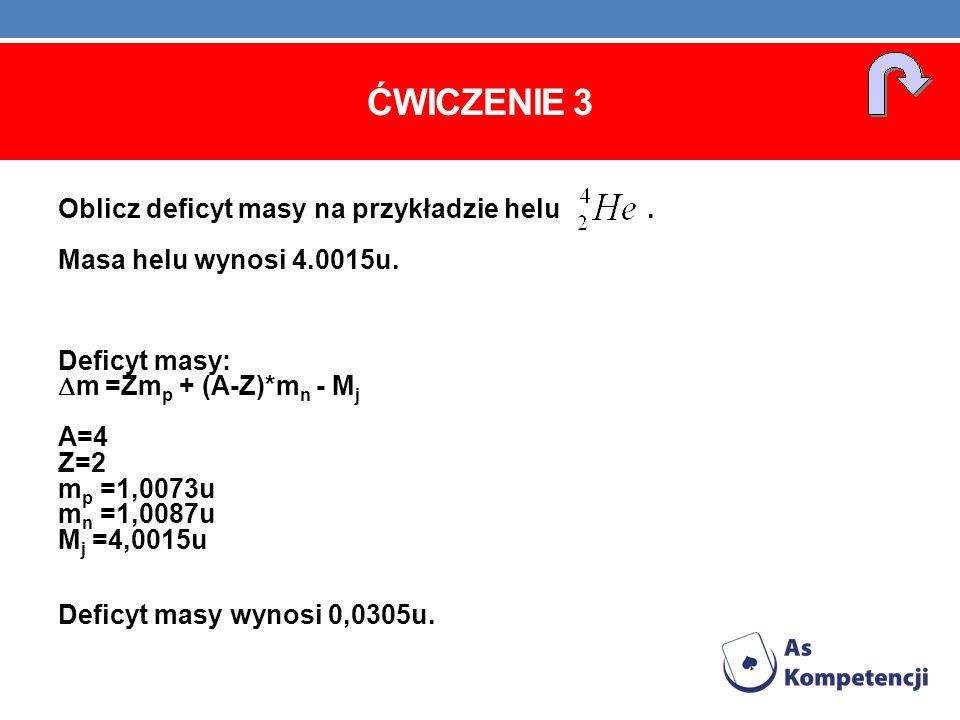 Ćwiczenie 3 Oblicz deficyt masy na przykładzie helu . Masa helu wynosi 4.0015u.