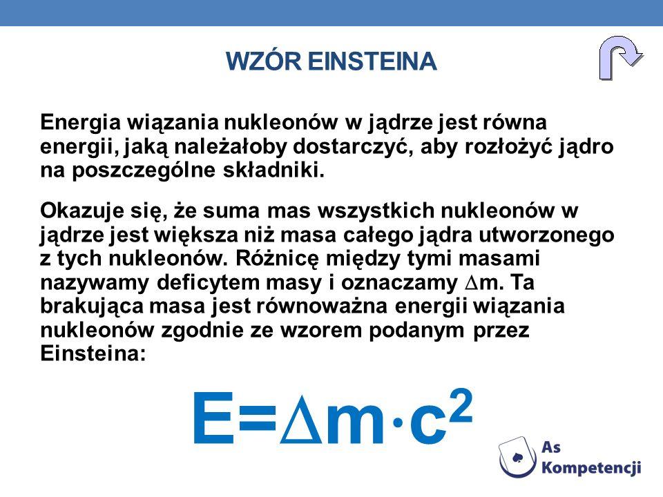 Wzór Einsteina Energia wiązania nukleonów w jądrze jest równa energii, jaką należałoby dostarczyć, aby rozłożyć jądro na poszczególne składniki.