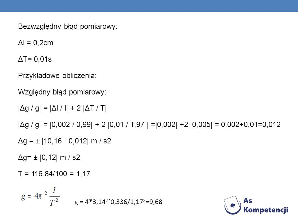Bezwzględny błąd pomiarowy: Δl = 0,2cm ΔT= 0,01s Przykładowe obliczenia: Względny błąd pomiarowy: |Δg / g| = |Δl / l| + 2 |ΔT / T| |Δg / g| = |0,002 / 0,99| + 2 |0,01 / 1,97 | =|0,002| +2| 0,005| = 0,002+0,01=0,012 Δg = ± |10,16 · 0,012| m / s2 Δg= ± |0,12| m / s2 T = 116.84/100 = 1,17