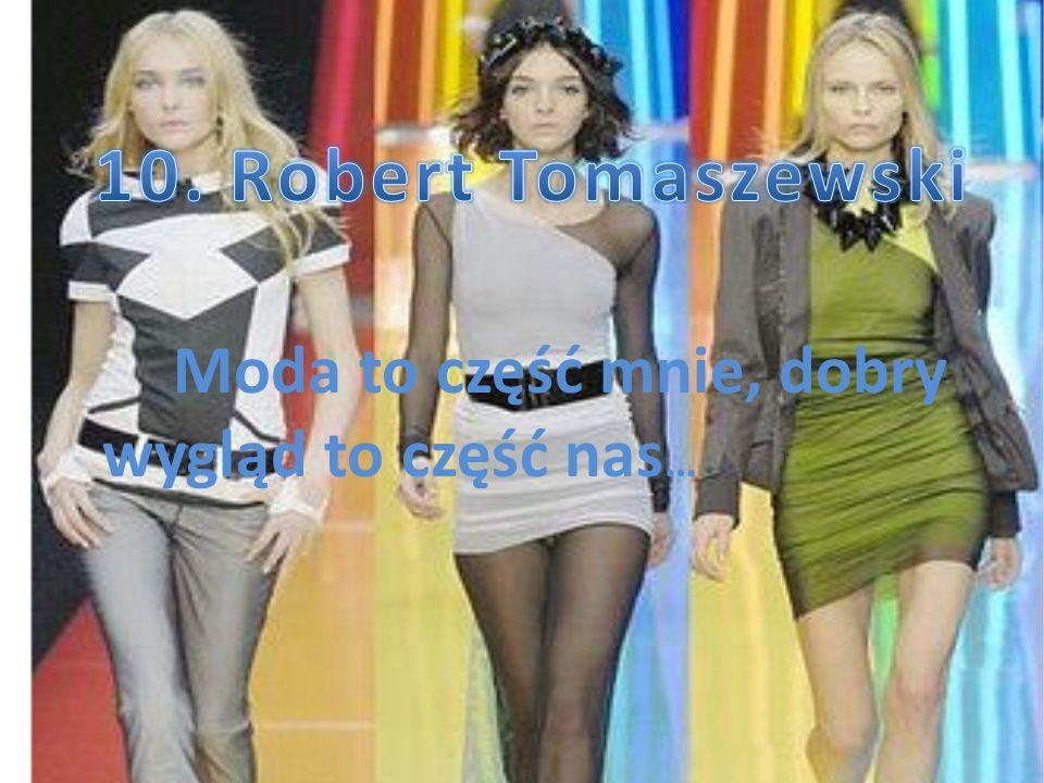 10. Robert Tomaszewski Moda to część mnie, dobry wygląd to część nas…