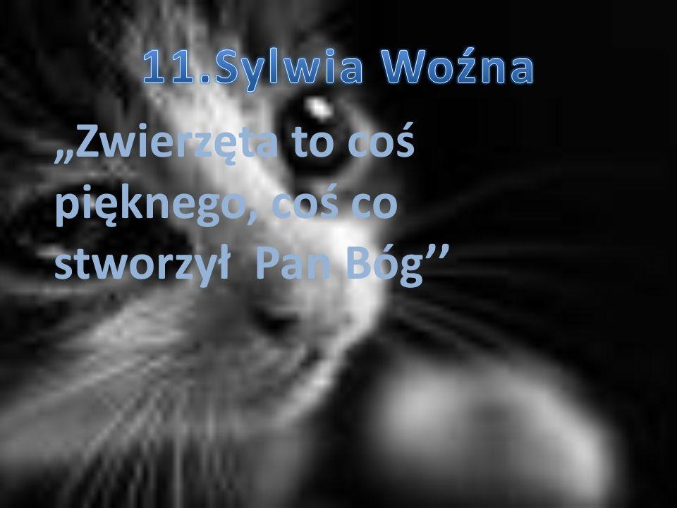 """11.Sylwia Woźna """"Zwierzęta to coś pięknego, coś co stworzył Pan Bóg''"""