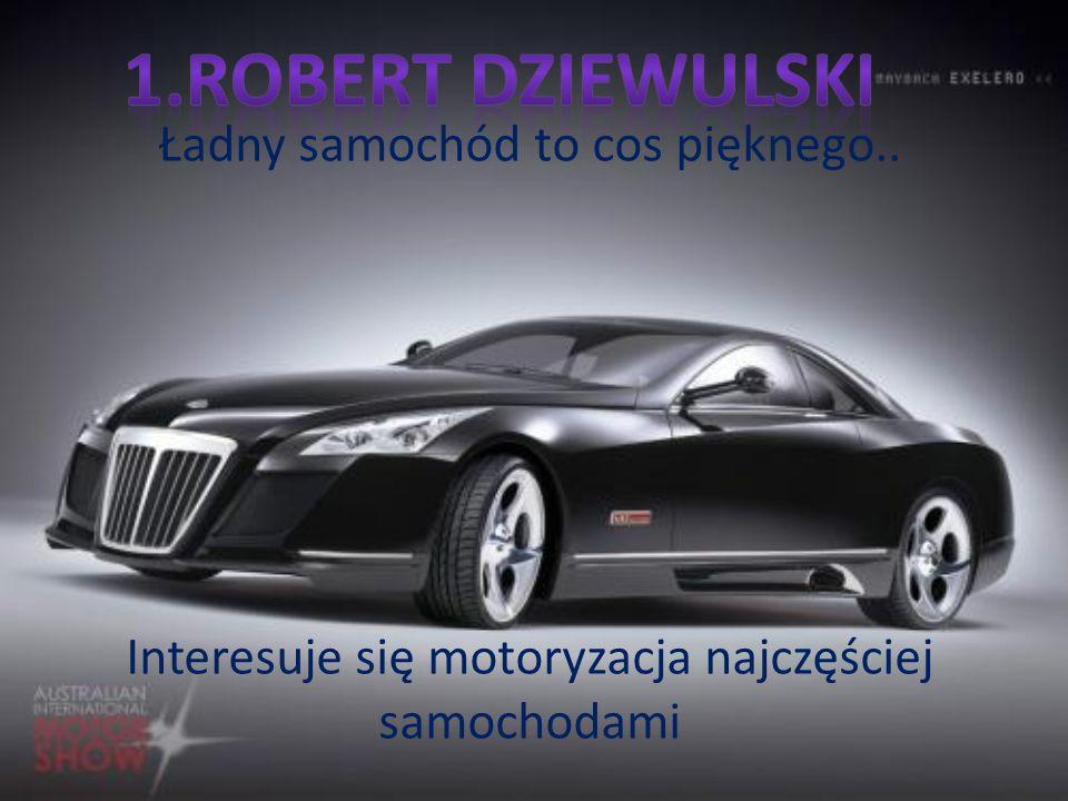 1.Robert Dziewulski Ładny samochód to cos pięknego..