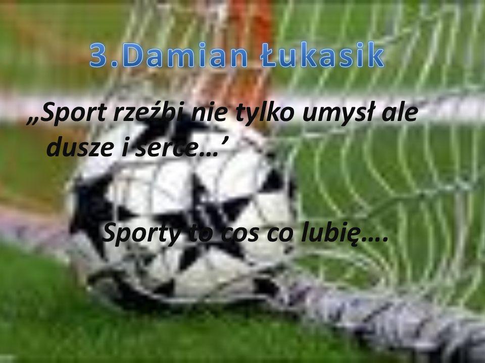 """3.Damian Łukasik """"Sport rzeźbi nie tylko umysł ale dusze i serce…' Sporty to cos co lubię…."""