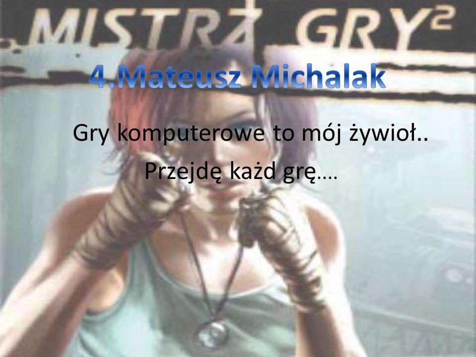 4.Mateusz Michalak Gry komputerowe to mój żywioł.. Przejdę każd grę....