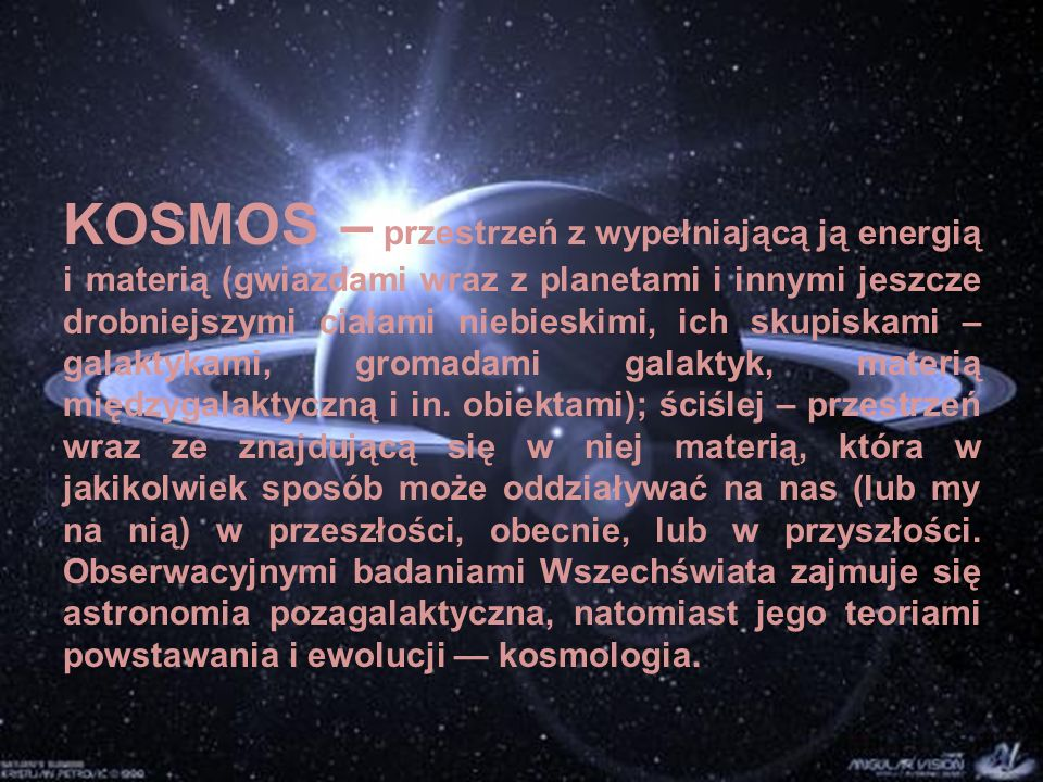 KOSMOS – przestrzeń z wypełniającą ją energią i materią (gwiazdami wraz z planetami i innymi jeszcze drobniejszymi ciałami niebieskimi, ich skupiskami – galaktykami, gromadami galaktyk, materią międzygalaktyczną i in.
