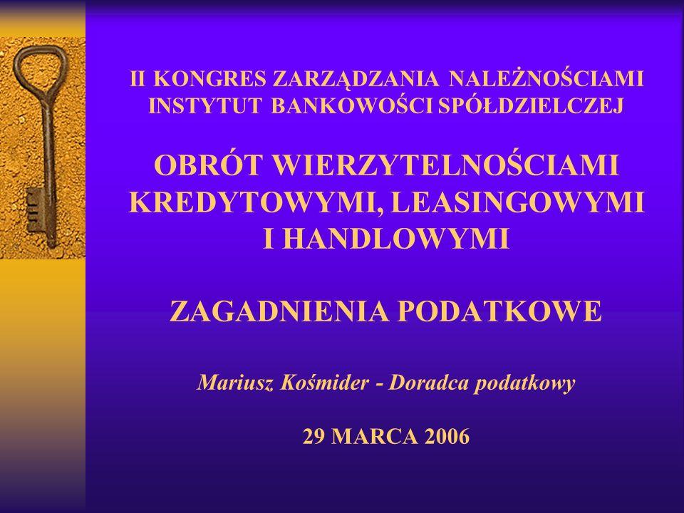 II KONGRES ZARZĄDZANIA NALEŻNOŚCIAMI INSTYTUT BANKOWOŚCI SPÓŁDZIELCZEJ OBRÓT WIERZYTELNOŚCIAMI KREDYTOWYMI, LEASINGOWYMI I HANDLOWYMI ZAGADNIENIA PODATKOWE Mariusz Kośmider - Doradca podatkowy 29 MARCA 2006