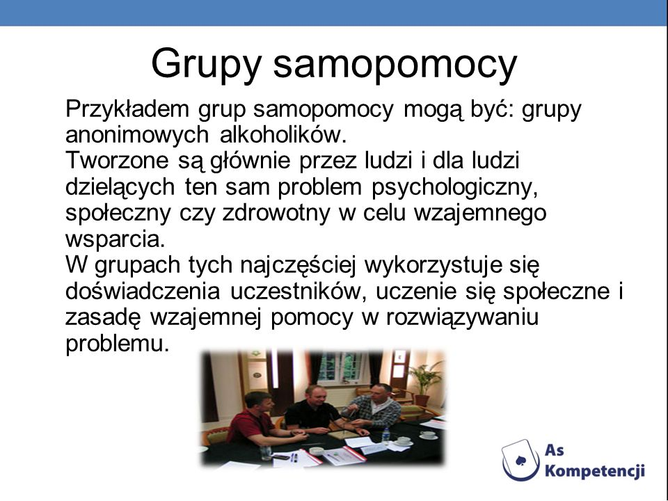 Grupy samopomocy Przykładem grup samopomocy mogą być: grupy anonimowych alkoholików.