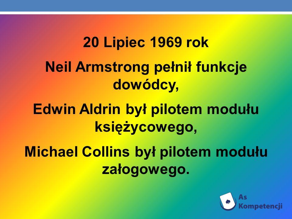 20 Lipiec 1969 rok Neil Armstrong pełnił funkcje dowódcy, Edwin Aldrin był pilotem modułu księżycowego, Michael Collins był pilotem modułu załogowego.