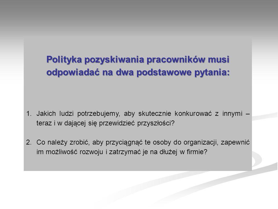 Polityka pozyskiwania pracowników musi odpowiadać na dwa podstawowe pytania: