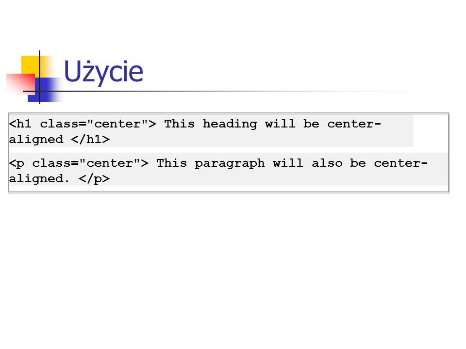 Użycie<h1 class= center > This heading will be center-aligned </h1> <p class= center > This paragraph will also be center-aligned.