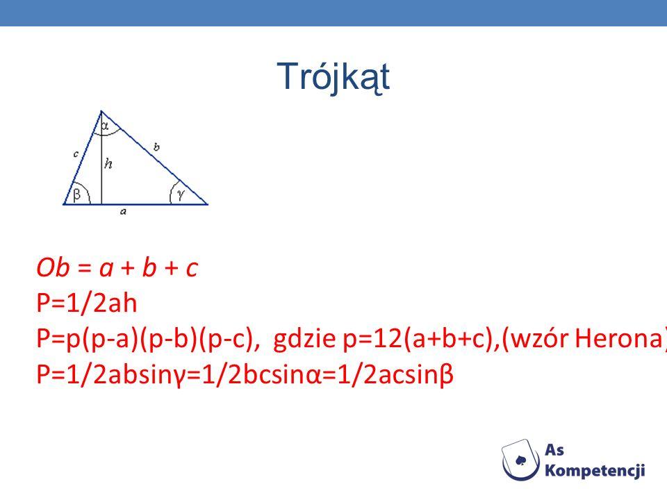 Trójkąt Ob = a + b + c P=1/2ah P=p(p-a)(p-b)(p-c), gdzie p=12(a+b+c),(wzór Herona) P=1/2absinγ=1/2bcsinα=1/2acsinβ.