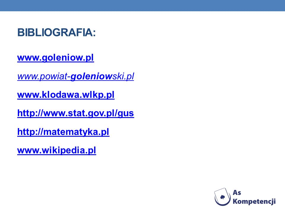 Bibliografia: www.goleniow.pl www.powiat-goleniowski.pl www.klodawa.wlkp.pl http://www.stat.gov.pl/gus http://matematyka.pl www.wikipedia.pl