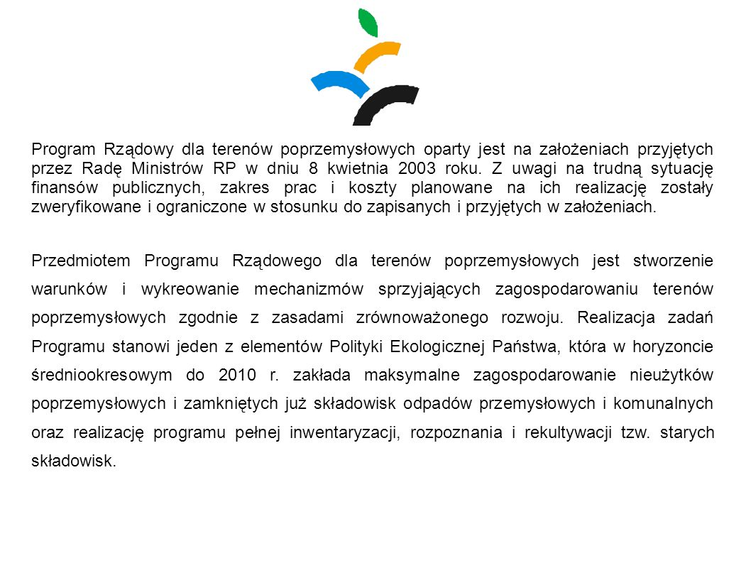 Program Rządowy dla terenów poprzemysłowych oparty jest na założeniach przyjętych przez Radę Ministrów RP w dniu 8 kwietnia 2003 roku. Z uwagi na trudną sytuację finansów publicznych, zakres prac i koszty planowane na ich realizację zostały zweryfikowane i ograniczone w stosunku do zapisanych i przyjętych w założeniach.