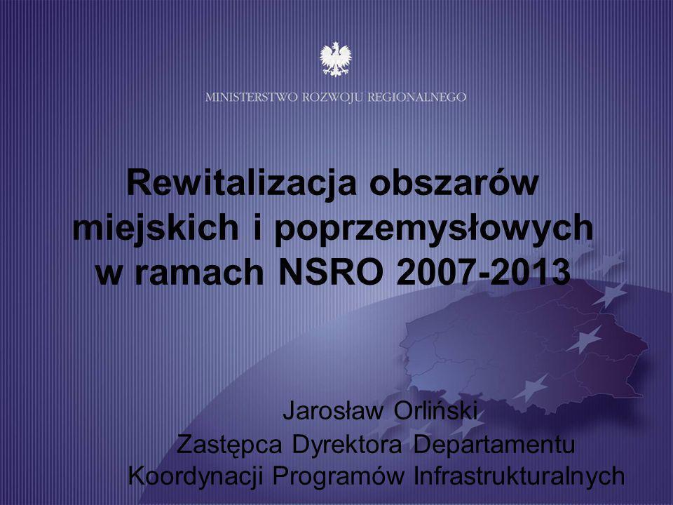 Rewitalizacja obszarów miejskich i poprzemysłowych w ramach NSRO 2007-2013 Jarosław Orliński Zastępca Dyrektora Departamentu Koordynacji Programów Infrastrukturalnych
