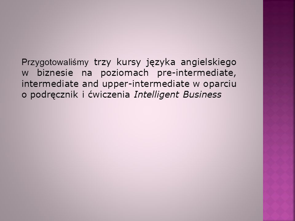 Przygotowaliśmy trzy kursy języka angielskiego w biznesie na poziomach pre-intermediate, intermediate and upper-intermediate w oparciu o podręcznik i ćwiczenia Intelligent Business