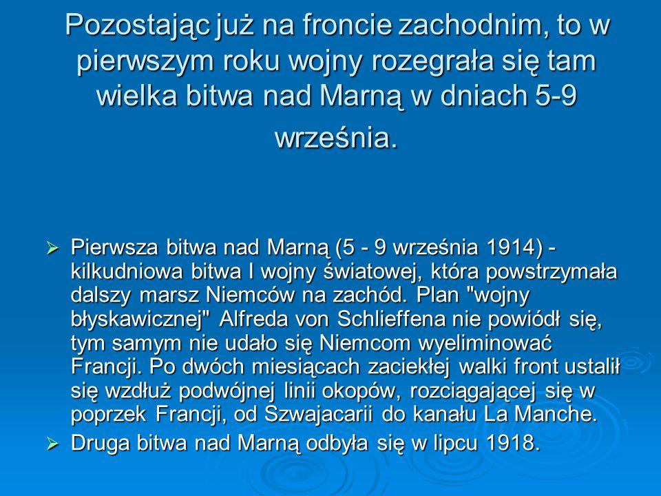 Pozostając już na froncie zachodnim, to w pierwszym roku wojny rozegrała się tam wielka bitwa nad Marną w dniach 5-9 września.