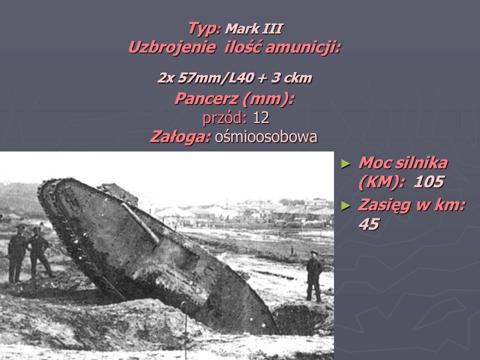 Typ: Mark III Uzbrojenie ilość amunicji: 2x 57mm/L40 + 3 ckm Pancerz (mm): przód: 12 Załoga: ośmioosobowa