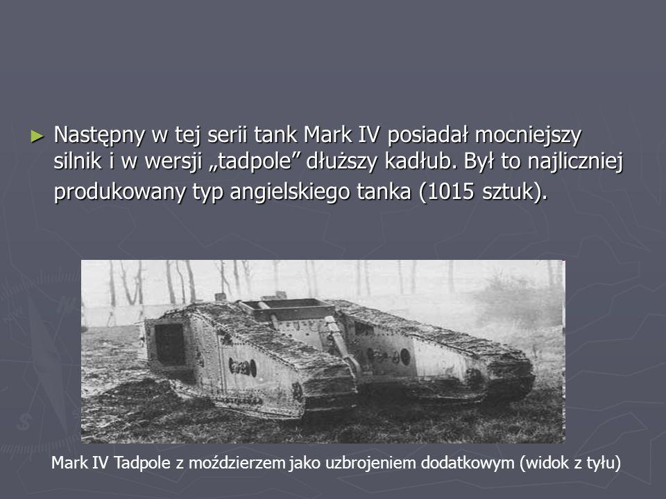 """Następny w tej serii tank Mark IV posiadał mocniejszy silnik i w wersji """"tadpole dłuższy kadłub. Był to najliczniej produkowany typ angielskiego tanka (1015 sztuk)."""