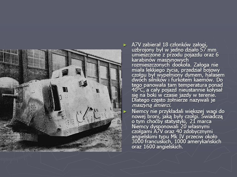 A7V zabierał 18 członków załogi, uzbrojony był w jedno działo 57 mm umieszczone z przodu pojazdu oraz 6 karabinów maszynowych rozmieszczonych dookoła. Załoga nie miała lekkiego życia, przedział bojowy czołgu był wypełniony dymem, hałasem dwóch silników i furkotem kaemów. Do tego panowała tam temperatura ponad 40°C, a cały pojazd nieustannie kołysał się na boki w czasie jazdy w terenie. Dlatego często żołnierze nazywali je maszyną śmierci.