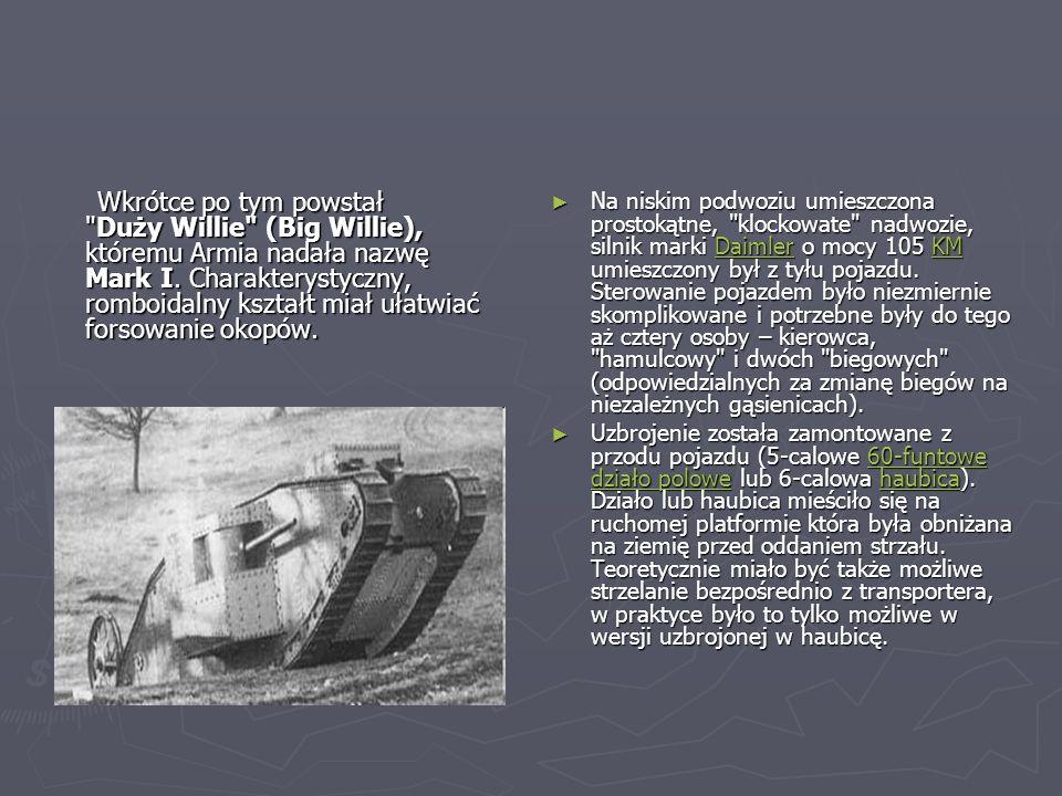 Wkrótce po tym powstał Duży Willie (Big Willie), któremu Armia nadała nazwę Mark I. Charakterystyczny, romboidalny kształt miał ułatwiać forsowanie okopów.