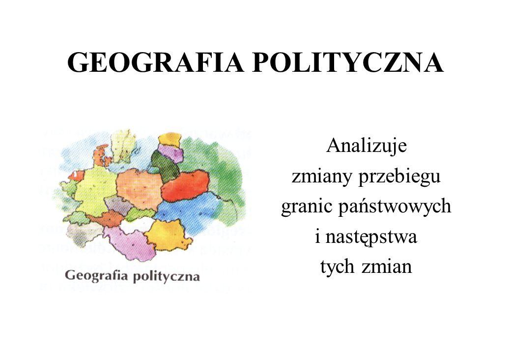 GEOGRAFIA POLITYCZNA Analizuje zmiany przebiegu granic państwowych