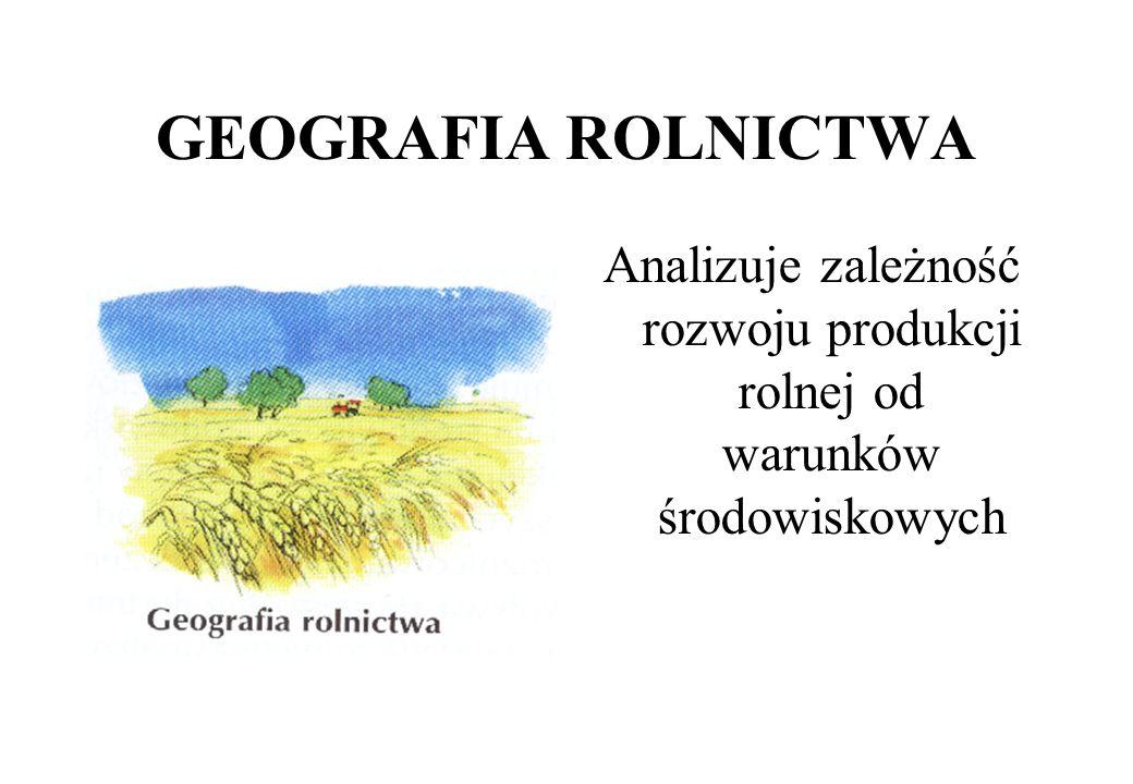 GEOGRAFIA ROLNICTWA Analizuje zależność rozwoju produkcji rolnej od warunków środowiskowych