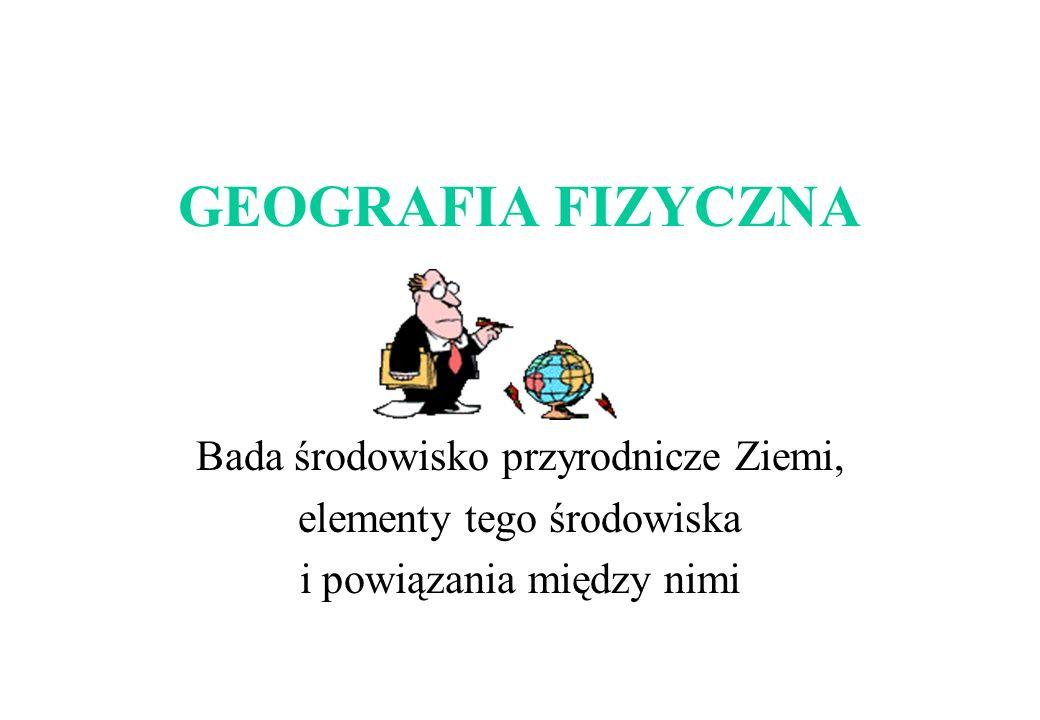 GEOGRAFIA FIZYCZNA Bada środowisko przyrodnicze Ziemi,