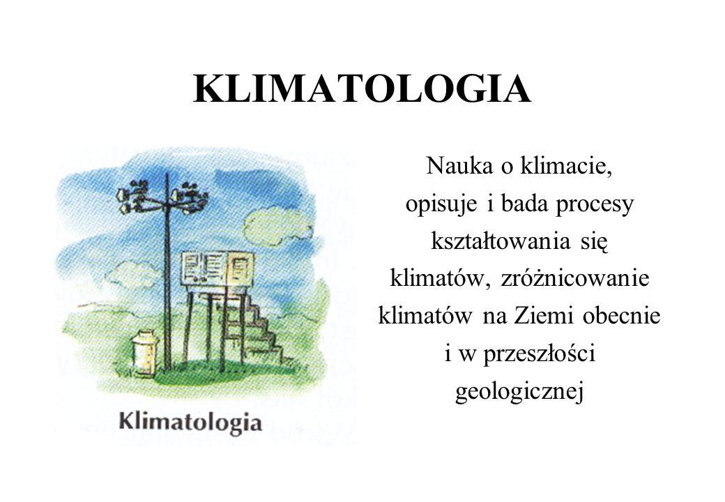 KLIMATOLOGIA Nauka o klimacie, opisuje i bada procesy