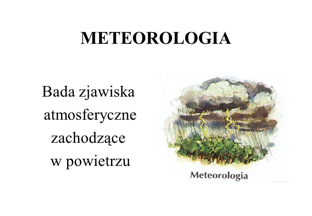 METEOROLOGIA Bada zjawiska atmosferyczne zachodzące w powietrzu