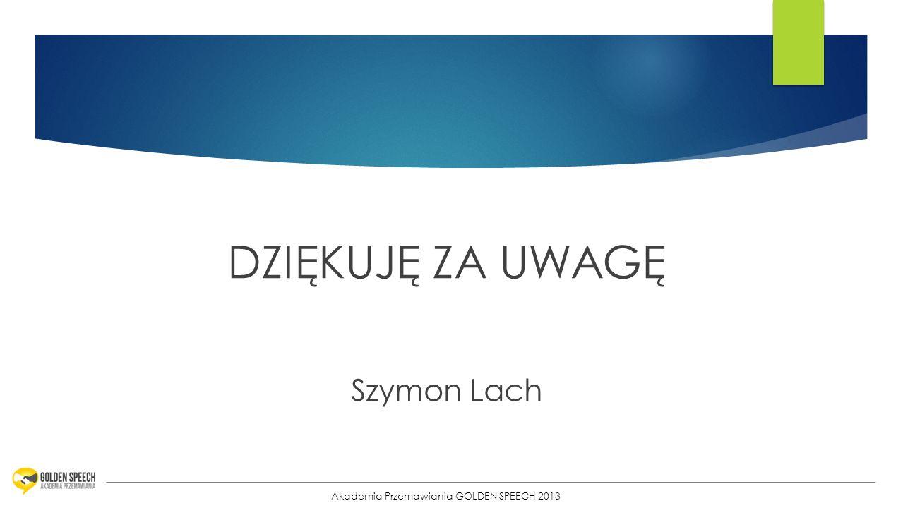 DZIĘKUJĘ ZA UWAGĘ Szymon Lach Akademia Przemawiania GOLDEN SPEECH 2013