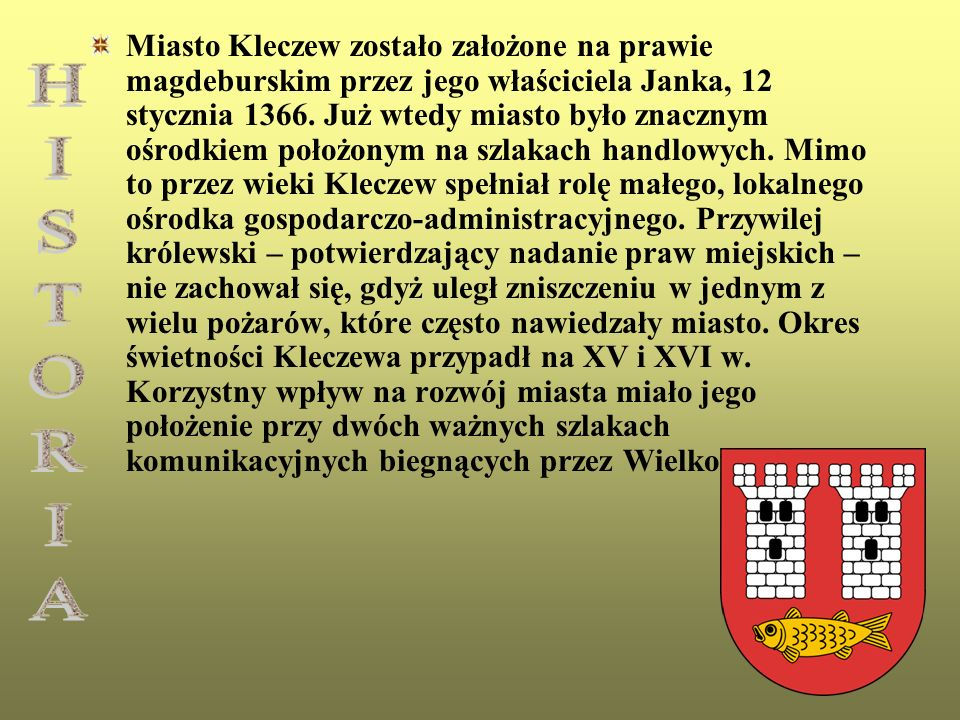 Miasto Kleczew zostało założone na prawie magdeburskim przez jego właściciela Janka, 12 stycznia 1366. Już wtedy miasto było znacznym ośrodkiem położonym na szlakach handlowych. Mimo to przez wieki Kleczew spełniał rolę małego, lokalnego ośrodka gospodarczo-administracyjnego. Przywilej królewski – potwierdzający nadanie praw miejskich – nie zachował się, gdyż uległ zniszczeniu w jednym z wielu pożarów, które często nawiedzały miasto. Okres świetności Kleczewa przypadł na XV i XVI w. Korzystny wpływ na rozwój miasta miało jego położenie przy dwóch ważnych szlakach komunikacyjnych biegnących przez Wielkopolskę.