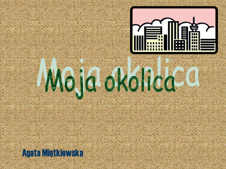 Moja okolica Agata Miętkiewska