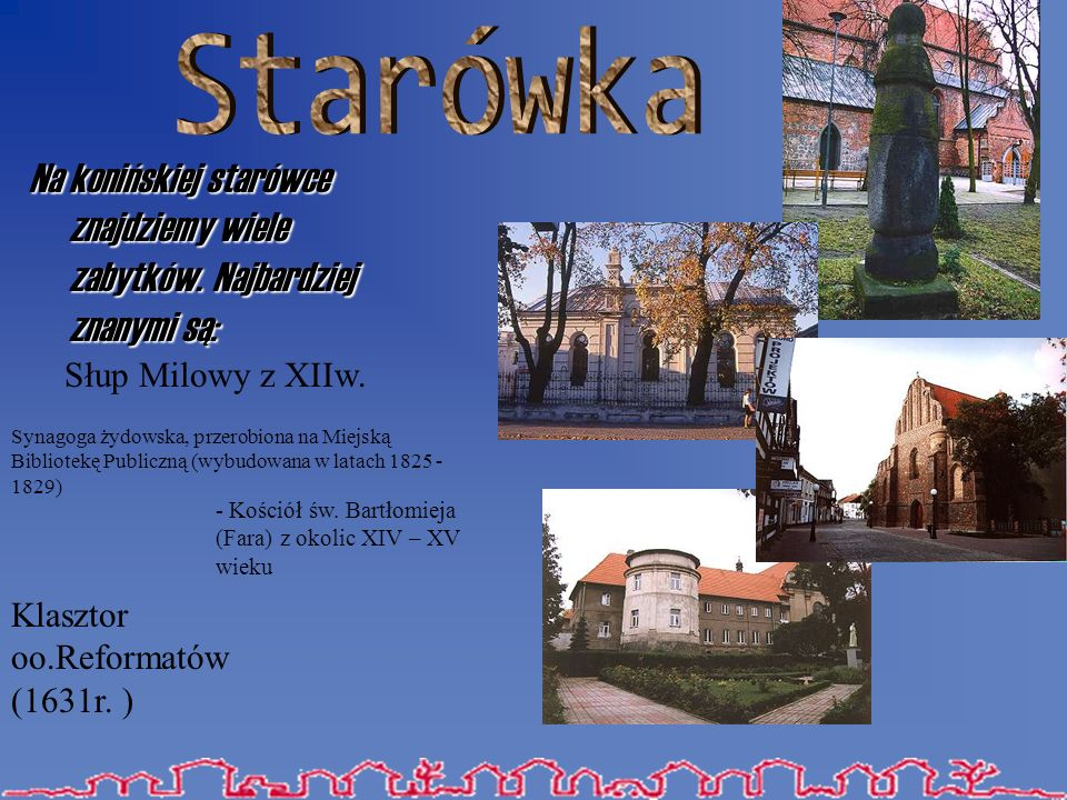 Starówka Na konińskiej starówce znajdziemy wiele zabytków. Najbardziej znanymi są: Słup Milowy z XIIw.