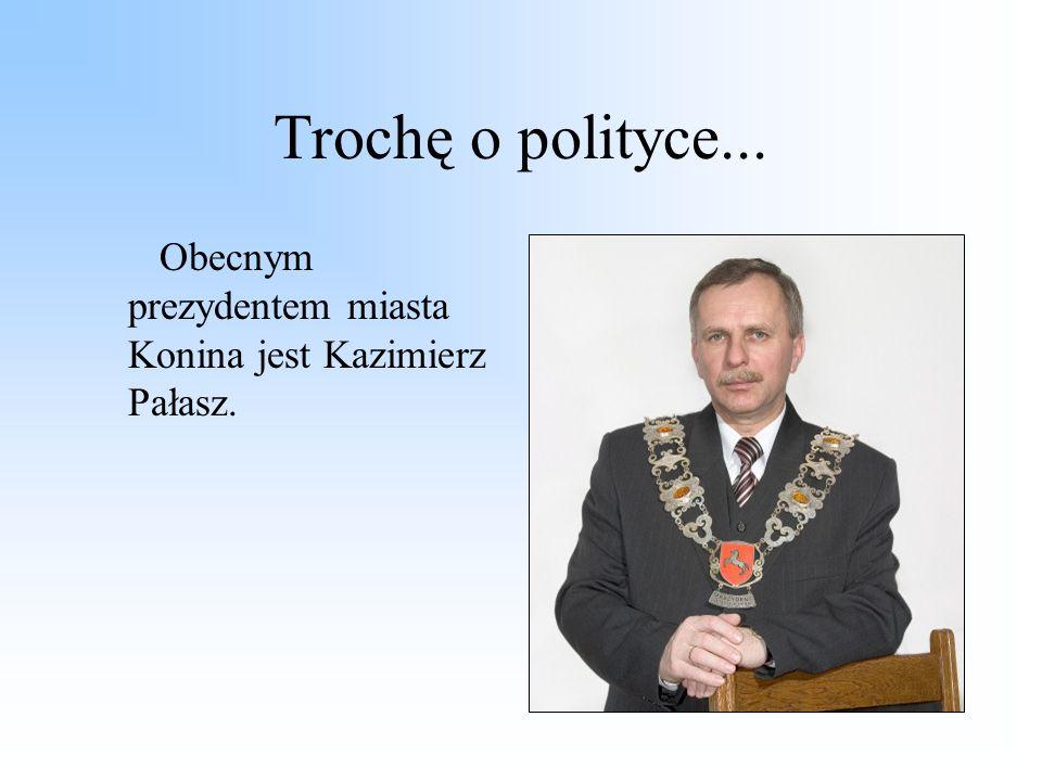 Trochę o polityce... Obecnym prezydentem miasta Konina jest Kazimierz Pałasz.
