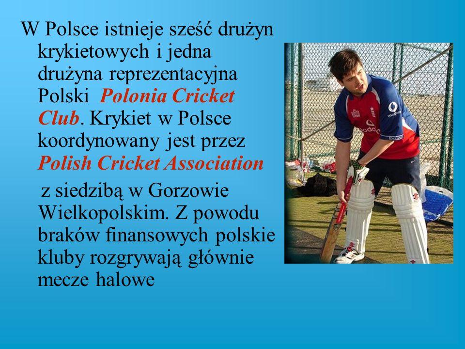W Polsce istnieje sześć drużyn krykietowych i jedna drużyna reprezentacyjna Polski Polonia Cricket Club. Krykiet w Polsce koordynowany jest przez Polish Cricket Association