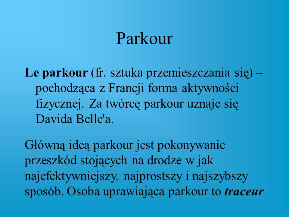 Parkour Le parkour (fr. sztuka przemieszczania się) – pochodząca z Francji forma aktywności fizycznej. Za twórcę parkour uznaje się Davida Belle a.