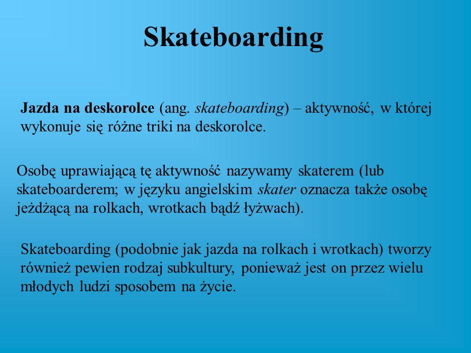 Skateboarding Jazda na deskorolce (ang. skateboarding) – aktywność, w której wykonuje się różne triki na deskorolce.