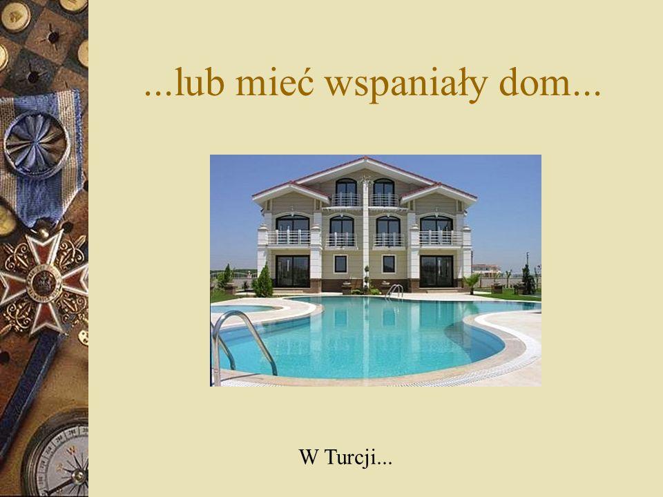 ...lub mieć wspaniały dom... W Turcji...