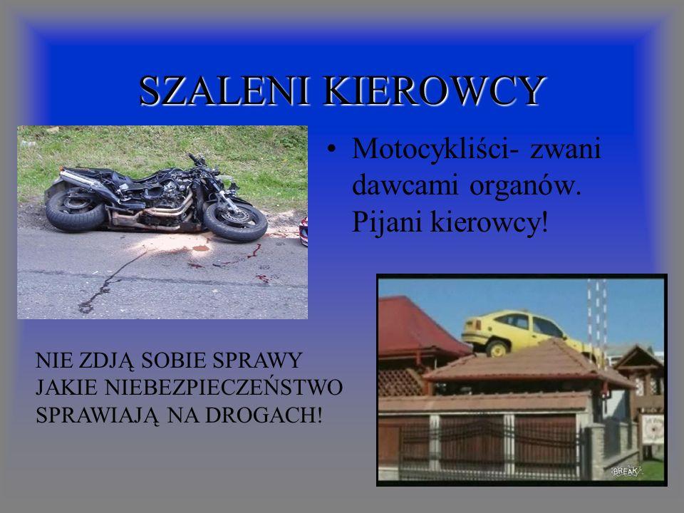 SZALENI KIEROWCY Motocykliści- zwani dawcami organów. Pijani kierowcy!